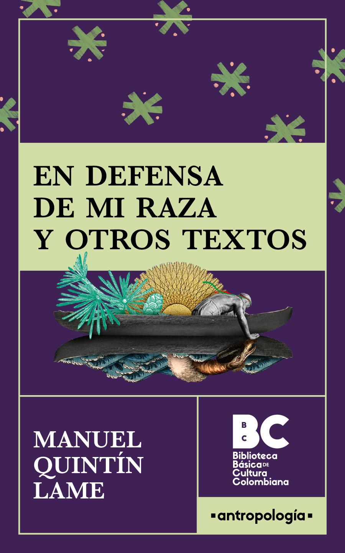En defensa de mi raza y otros textos / Manuel Quintín Lame Chantre ; presentación, Enrique Sánchez Gutiérrez
