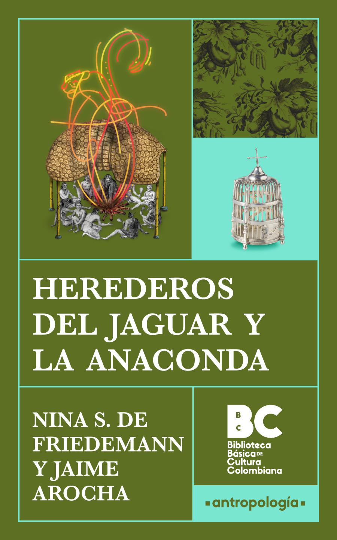Herederos del jaguar y la anaconda / Nina S. de Friedemann y Jaime Arocha ; presentación, Carlos Guillermo Páramo Bonilla