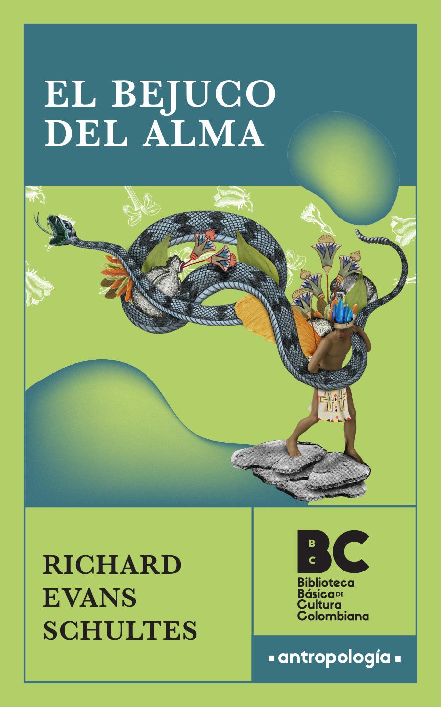 El bejuco del alma / Richard Evans Schultes, Robert F. Raffauf ; presentación, Fernando Urbina ; traducción, Carlos Alberto Uribe Tobón