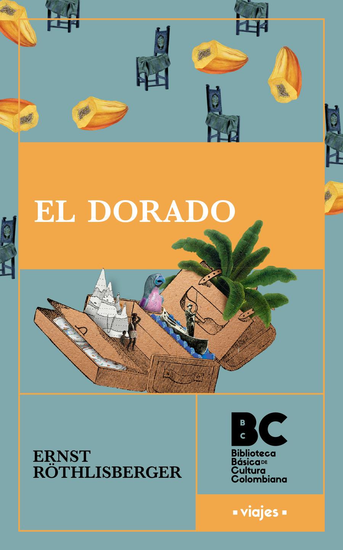 El Dorado : estampas de viaje y cultura de la Colombia suramericana / Ernst Rothlisberger ; presentación, Gustavo Silva