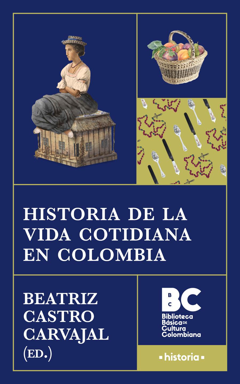 Historia de la vida cotidiana en Colombia / Beatriz Castro Carvajal, editora